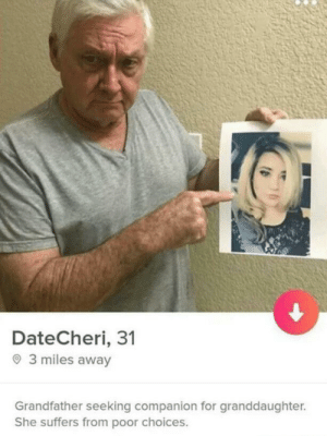My friend sent me this so i thought i'd show you guys would enjoy it too: DateCheri, 31  O 3 miles away  Grandfather seeking companion for granddaughter.  She suffers from poor choices. My friend sent me this so i thought i'd show you guys would enjoy it too