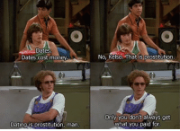 Hyde is a wise man 😂: Dates  Dates cost money.  Dating is prostitution, man  No, Kelso. That is prostitution.  Only you don't always get  what you paid for Hyde is a wise man 😂