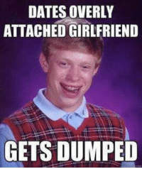 overly attached girlfriend: DATES OVERLY  ATTACHED GIRLFRIEND  GETS DUMPED