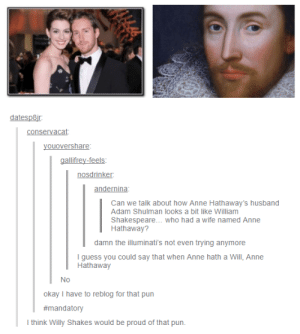 Love, Shakespeare, and Anne Hathaway: datesp8i  conservacat  youovershare  gallifrey-feels  nosdrinker  andernina  Can we talk about how Anne Hathaway's husband  Adam Shulman looks a bit like William  Shakespeare... who had a wife named Anne  Hathaway?  damn the illuminati's not even trying anymore  I guess you could say that when Anne hath a Will, Anne  Hathaway  Nc)  okay I have to reblog for that pun  #mandatory  think Willy Shakes would be proud of that pun. A love story for the ages