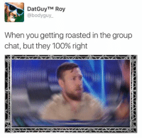roasted: DatGuyTM Roy  @body guy.  When you getting roasted in the group  chat, but they 100% right