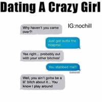 😢🙄🙄🙄🙄😧: Dating A Crazy Girl  Why haven't  you came  IG nochill  over?!  Just got outta the  hospital  Yea right... probably out  with your other bitches!  You stabbed melll  Delivered  Well, you ain't gotta be a  lil bitch about it... You  know play around 😢🙄🙄🙄🙄😧