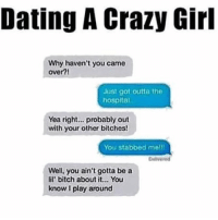 Dating a crazy girl 💀: Dating A Crazy Girl  Why haven't you came  over?!  Just got outta the  hospital  Yea right... probably out  with your other bitches!  You stabbed melll  Delivered  Well, you ain't gotta be a  lil' bitch about it... You  know play around Dating a crazy girl 💀