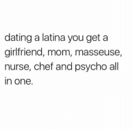 Dating, Memes, and Chef: dating a latina you get a  girlfriend, mom, masseuse,  nurse, chef and psycho all  in one. Yuppppp 😏🙄😂