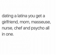 Dating, Memes, and Chef: dating a latina you get a  girlfriend, mom, masseuse,  nurse, chef and psycho all  in one. Tag a Latina 😳 FOLLOW US➡️ @so.mexican