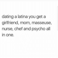 Dating, Memes, and Chef: dating a latina you get a  girlfriend, mom, masseuse  nurse, chef and psycho all  in one. Yuppppp MexicansProblemas