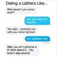 Seriously 😳😳 FOLLOW US➡️ @so.mexican: Dating a Latina's Like..  Why haven't you came  over?!  Just got outta the  hospital...  Yea right... probably out  with your other bitches!  You stabbed mell  Delivorod  Well, you ain't gotta be a  lil' bitch about it... You  know I play around Seriously 😳😳 FOLLOW US➡️ @so.mexican