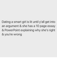 Dating, Lit, and Memes: Dating a smart girl is lit until y'all get into  an argument & she has a 10 page essay  & PowerPoint explaining why she's right  & you're wrong 👩🏼‍🎓 Get following @thesassbible @thesassbible @thesassbible @thesassbible