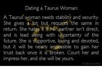 Dating, Future, and Pressure: Dating a Taurus Woman:  A Taurus woman needs stability and security.  She gives a lot but requires the same in  return. She hates  t if her partner isn't direct  and is lead along with uncertainty of the  future. She is supportive, loving and devoted,  but it will be nearly impossible to gain her  trust back once it is broken. Court her and  impress her, and she will be yours.  zodiac Societ Nov 15, 2016. Try to reduce the pressure you are bringing into contact with your loved one. You transfer your nervousness easily to people close to you, even when you are not  ........FOR FULL HOROSCOPE VISIT: http://horoscope-daily-free.net
