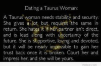 Dating, Future, and Taurus: Dating a Taurus Woman:  A Taurus woman needs stability and security.  She gives a lot, but requires the same in  return. She hates it if her partner isn't direct,  and is lead along with uncertainty of the  future. She is supportive, loving and devoted,  but it will be nearly impossible to gain her  trust back once it is broken. Court her and  impress her, and she will be yours
