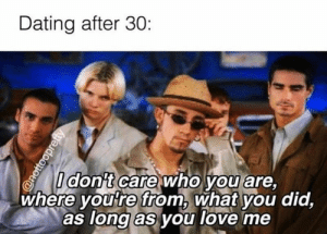 Dating, Love, and Memes: Dating after 30:  Idon't care who you are,  where you're from, what you did,  as long as you love me  @nottooprefty The Backstreet Boys are correct. #Dating #Music #90s #Memes #BackstreetBoys