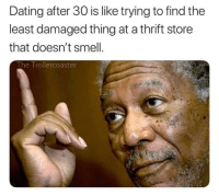 Dating, Funny, and Smell: Dating after 30 is like trying to find the  least damaged thing at a thrift store  that doesn't smell  The Trollercoaster It's true tho via /r/funny https://ift.tt/2EuRrKg