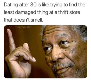 Dating, Smell, and True: Dating after 30 is like trying to find the  least damaged thing at a thrift store  that doesn't smell  The Trollercoaster It's true tho
