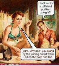ironing board: DATING FAILS,ORS  Shall we try  a different  position  tonight?  Sure, why don't you stand  by the ironing board while  l sit on the sofa and fart.
