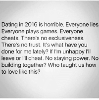 Cheating, Dating, and Love: Dating in 2016 is horrible. Everyone lies  Everyone plays games. Everyone  cheats. There's no exclusiveness.  There's no trust. It's what have you  done for me lately? If I'm unhappy I'll  leave or I'll cheat. No staying power. No  building together? Who taught us how  to love like this? 😫