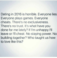 💯: Dating in 2016 is horrible. Everyone lies  Everyone plays games. Everyone  cheats. There's no exclusiveness.  There's no trust. It's what have you  done for me lately? If I'm unhappy l'll  leave or I'll cheat. No staying power. No  building together? Who taught us how  to love like this? 💯
