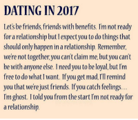 Friends With Benefits: DATING IN 2017  Let's be friends, friends with benefits. I'm not ready  for a relationship but I expect you to do things that  should only happen in a relationship. Remember,  were not together you can't claim me, butyou can't  be with anyone else. I need you to be loyal, but Im  free to do whatI want. Ifyou get mad, rllremind  you that we're just friends. Ifyou catch feelings.  Im ghost. I told you from the start Im not ready for  a relationshin