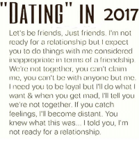 💯💯 respect truth latina love realtalk life wisdom ny nj: DATING IN 2017  Let's be friends, Just friends. l'm not  ready for a rclationship bul I expect  you to dlo things wh me considerec  inapplopritc in Ic! ms of a friendship  W r no tother, you can' cla  me, you cn' be with anyon but mc  Inced you to be loyal but 'l do what  want & when you get mad, Il tell youu  we're not together. If you catch  feelings, I'll become distant. You  knew what this was.. I told you, I'm  not ready for a relationship 💯💯 respect truth latina love realtalk life wisdom ny nj