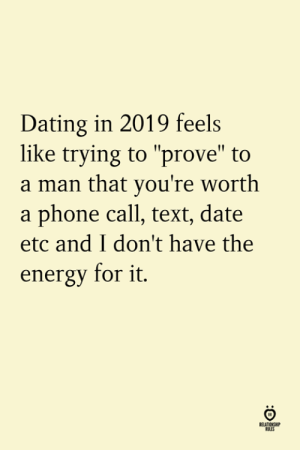 "A Man That: Dating in 2019 feels  like trying to ""prove"" to  a man that you're worth  a phone call, text, date  etc and I don't have the  energy for it.  ELATION  ILES"