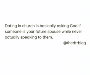 Church, Dating, and Future: Dating in church is basically asking God if  someone is your future spouse while never  actually speaking to them.  @thedtrblog 11 More Laugh-Out-Loud Christian Memes on the Internet This Week!