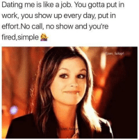 No Call No Show: Dating me is like a job. You gotta put in  work, you show up every day, put in  effort. No call, no show and you're  fired, simple