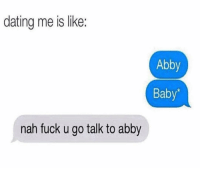 Dating, Funny, and Lol: dating me is like:  Abby  Baby'  nah fuck u go talk to abby Lol smh