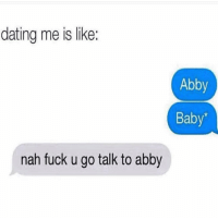 Dating, Fuck, and Girl Memes: dating me is like:  Abby  Baby'  nah fuck u go talk to abby Why am I like this