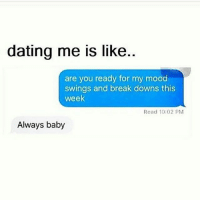 True 💁🏼: dating me is like..  are you ready for my mood  swings and break downs this  week  Read 10:02 PM  Always baby True 💁🏼