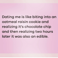 Dating, Chocolate, and Girl Memes: Dating me is like biting into an  oatmeal raisin cookie and  realizing it's chocolate chip  and then realizing two hours  later it was also an edible. Well aint that the truth 😂