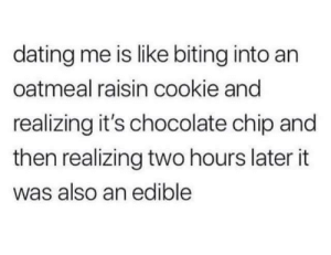 Dating, Chocolate, and Chip: dating me is like biting into an  oatmeal raisin cookie and  realizing it's chocolate chip and  then realizing two hours later it  was also an edible Edible but not eligible