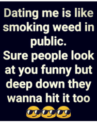 smoking weed: Dating me is like  smoking weed in  public.  Sure people look  at you funny but  deep down they  wanna hit it too