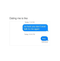 Dating, Fuck You, and Fucking: Dating me is like  Today 7:13 PM  no fuck you don't ever  talk to me again  Today 10:04 PM  hey  Delivered nah but i actually mean it