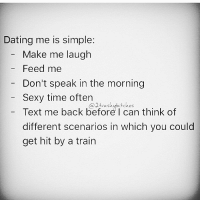 Girl Memes, Feed Me, and A Train: Dating me is simple:  Make me laugh  Feed me  Don't speak in the morning  Sexy time often  a2trashubitches  Text me back before I can think of  different scenarios in which you could  get hit by a train See? Simple.
