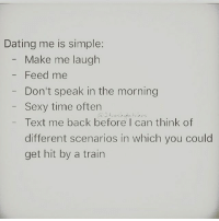 Memes, 🤖, and Feed Me: Dating me is simple:  Make me laugh  Feed me  Don't speak in the morning  Sexy time often  Text me back before I can think of  different scenarios in which you could  get hit by a train Last one most important 😂😂😂 That simple 💁🙌💯😍😘