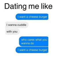 Cuddle With You: Dating me like  I want a cheese burger  I wanna cuddle  with you  who cares what you  wanna do  I want a cheese burger