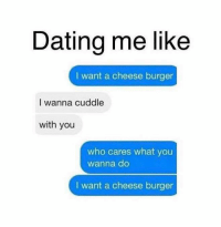 Cuddle With You: Dating me like  want a cheese burger  I wanna cuddle  with you  who cares what you  wanna do  I want a cheese burger