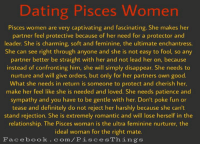 Dating, Definitely, and Facebook: Dating Pisces Women  Pisces women are very captivating and fascinating. She makes her  partner feel protective because of her need for a protector and  leader. She is charming, soft and feminine, the ultimate enchantress.  She can see right through anyone and she is not easy to fool, so any  partner better be straight with her and not lead her on, because  instead of confronting him, she will simply disappear. She needs to  nurture and will give orders, but only for her partners own good.  What she needs in return is someone to protect and cherish her,  make her feel like she is needed and loved. She needs patience and  sympathy and you have to be gentle with her. Don't poke fun or  tease and definitely do not reject her harshly because she can't  stand rejection. She is extremely romantic and will lose herself in the  relationship. The Pisces woman is the ultra feminine nurturer, the  ideal woman for the right mate.  Facebook.com/P is ces Things