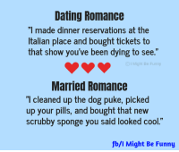 "Dank, Dating, and Funny: Dating Romance  ""I made dinner reservations at the  Italian place and bought tickets to  that show you've been dying to see.""  I Might Be Funny  Married Romance  I cleaned up the dog puke, picked  up your pills, and bought that new  scrubby sponge you said looked cool.""  fb/l Might Be Funny 😍😍😍 (via I Might Be Funny)"