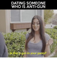 Haha this is hilarious. Love Mat Best!  https://www.facebook.com/IDidAFunny/videos/1393868244007016/: DATING SOMEONE  WHO IS ANTI-GUN  Is that a gun in your pants? Haha this is hilarious. Love Mat Best!  https://www.facebook.com/IDidAFunny/videos/1393868244007016/