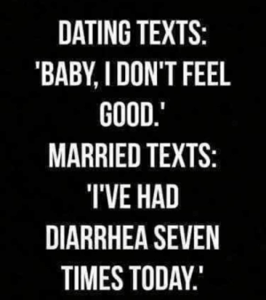 Going for 8 now.: DATING TEXTS:  'BABY, I DON'T FEEL  GOOD.  MARRIED TEXTS:  TVE HAD  DIARRHEA SEVEN  TIMES TODAY Going for 8 now.