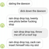 I FUCKING LOVE TALKING TO ALEX AHHH: dating the dawson  dick down the dawson  rain drop drop top, twenty  one pilots better fucking  stop  rain drop drop top, throw  me off of a roof top  rain drop drop top, zack can  insert himself into my slot I FUCKING LOVE TALKING TO ALEX AHHH
