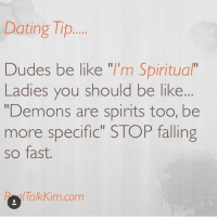 """dating tips: Dating Tip  Dudes be like """"I'm Spiritual""""  Ladies you should be like  """"Demons are spirits too, be  more specific"""" STOP falling  so fast.  P /Talk Kim.com"""