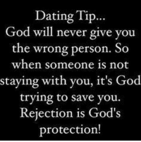 dating tips: Dating Tip...  God will never give you  the wrong person. So  when someone is not  staying with you, it's God  trying to save you.  Rejection is God's  protection!