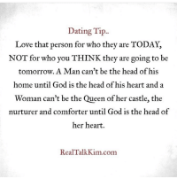 dating tips: Dating Tip  Love that person for who they are TODAY,  NOT for who you THINK they are going to be  tomorrow. A Man can't be the head ofhis  home until God is the head of his heart and a  Woman can't be the Queen of her castle, the  nurturer and comforter until God is the head of  her heart.  Real Talk Kim com