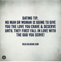 dating tips: DATING TIP  NO MAN OR WOMAN IS GOING TO GIVE  YOU THE LOVE YOU CRAVE & DESERVE  UNTIL THEY FIRST FALL IN LOVE WITH  THE GOD YOU SERVE!  REALTALKKIM.COM