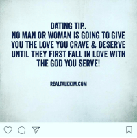 Memes, 🤖, and Falling in Love: DATING TIP  NO MAN OR WOMAN IS GOING TO GIVE  YOU THE LOVE YOU CRAVE & DESERVE  UNTIL THEY FIRST FALL IN LOVE WITH  THE GOD YOU SERVE!  REALTALKKIM.COM