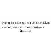Dating, Funny, and Memes: Dating tip: slide into her Linkedln DM's  so she knows you mean business.  @sarcasm_only SarcasmOnly