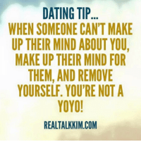 Memes, 🤖, and Com: DATING TIP  WHEN SOMEONE CAN'T MAKE  UP THEIR MIND ABOUT YOU,  MAKE UP THEIR MIND FOR  THEM, AND REMOVE  YOYO!  REALTALKKIM COM