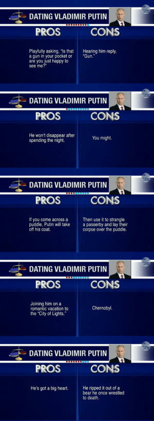 "Dating, Vladimir Putin, and Bear: DATING VLADIMIR PUTIN  PROS  CONS  Playfully asking, ""ls that  a gun in your pocket or  are you just happy to  see me?""  Hearing him reply,  ""Gun.""   DATING VLADIMIR PUTIN  PROS  CONS  He won't disappear after  spending the night.  You might.   DATING VLADIMIR PUTIN  PROS  CONS  If you come across a  puddle, Putin will take  off his coat.  Then use it to strangle  a passerby and lay their  corpse over the puddle.   DATING VLADIMIR PUTIN  PROS  CONS  Joining him on a  romantic vacation to  the ""City of Lights.""  Chernobyl   DATING VLADIMIR PUTIN  PROS  CONS  He's got a big heart.He ripped it out of a  bear he once wrestled  to death."