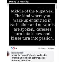 Dating, Facebook, and Funny: Dating vs marriage  Middle of the Night Sex.  The kind where you  wake up entangled in  each other and no words  are spoken.. caresses  turn into kisses, and  kisses turn into passion.  0924  7 Comments .18 Shares  id just be happy if she stopped fuckin  snoring! Shes like an asthmatic yak  drowning in custard! Some Facebook stuff that I found funny 😂